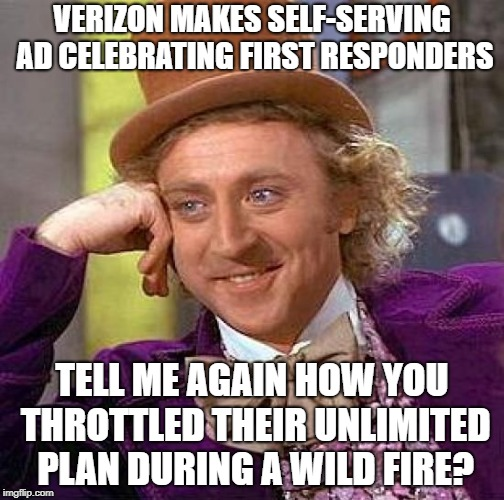 Creepy Condescending Wonka Meme | VERIZON MAKES SELF-SERVING AD CELEBRATING FIRST RESPONDERS TELL ME AGAIN HOW YOU THROTTLED THEIR UNLIMITED PLAN DURING A WILD FIRE? | image tagged in memes,creepy condescending wonka,AdviceAnimals | made w/ Imgflip meme maker