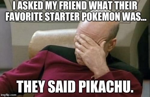 Pikachu isn't a starter! Ughh | I ASKED MY FRIEND WHAT THEIR FAVORITE STARTER POKEMON WAS... THEY SAID PIKACHU. | image tagged in memes,captain picard facepalm,pokemon,pikachu | made w/ Imgflip meme maker