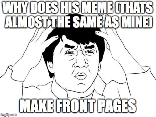 Jackie Chan WTF Meme | WHY DOES HIS MEME (THATS ALMOST THE SAME AS MINE) MAKE FRONT PAGES | image tagged in memes,jackie chan wtf | made w/ Imgflip meme maker