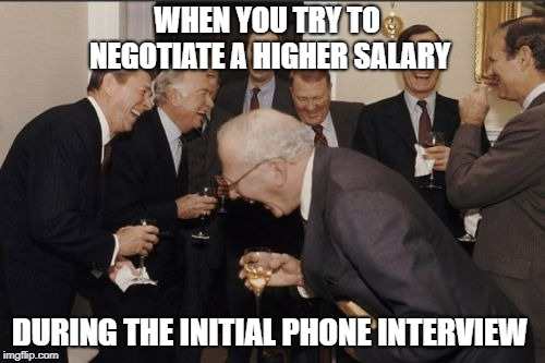Laughing Men In Suits | WHEN YOU TRY TO NEGOTIATE A HIGHER SALARY DURING THE INITIAL PHONE INTERVIEW | image tagged in memes,laughing men in suits | made w/ Imgflip meme maker