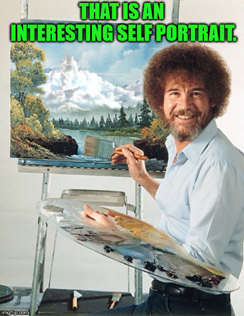 Bob Ross Meme | THAT IS AN INTERESTING SELF PORTRAIT. | image tagged in bob ross meme | made w/ Imgflip meme maker