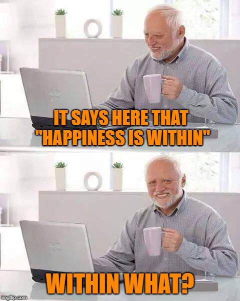 "They never finish that sentence! | IT SAYS HERE THAT ""HAPPINESS IS WITHIN"" WITHIN WHAT? 