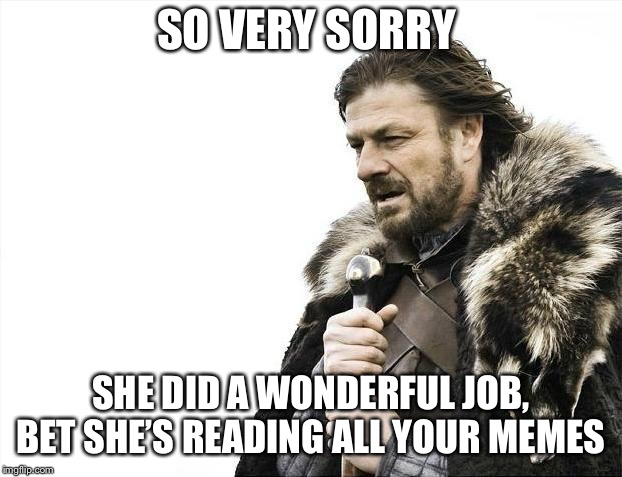 SO VERY SORRY SHE DID A WONDERFUL JOB, BET SHE'S READING ALL YOUR MEMES | image tagged in memes,brace yourselves x is coming | made w/ Imgflip meme maker