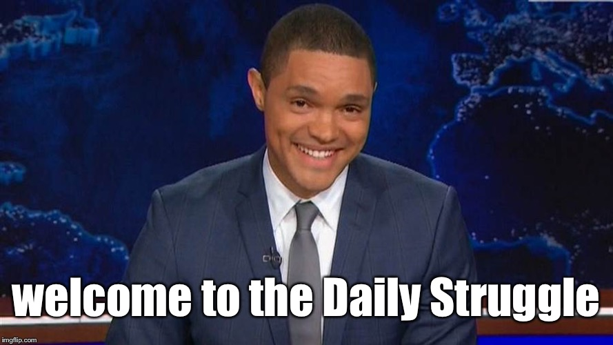 trevor noah | welcome to the Daily Struggle | image tagged in trevor noah | made w/ Imgflip meme maker