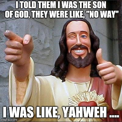 "Buddy Christ | I TOLD THEM I WAS THE SON OF GOD, THEY WERE LIKE, ""NO WAY"" I WAS LIKE, YAHWEH .... 