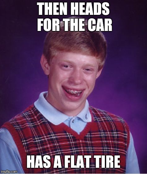 Bad Luck Brian Meme | THEN HEADS FOR THE CAR HAS A FLAT TIRE | image tagged in memes,bad luck brian | made w/ Imgflip meme maker