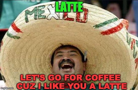 mexican word of the day | LATTE LET'S GO FOR COFFEE CUZ I LIKE YOU A LATTE | image tagged in mexican word of the day,latte,coffee | made w/ Imgflip meme maker
