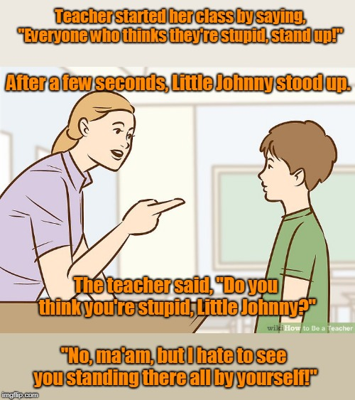 "Little johnny in class Room | Teacher started her class by saying, ""Everyone who thinks they're stupid, stand up!"" After a few seconds, Little Johnny stood up. The teache 