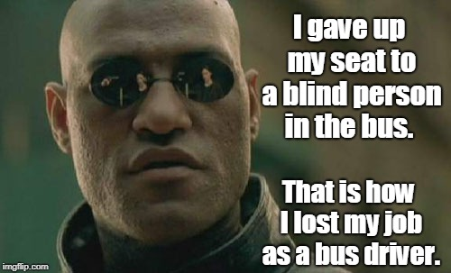 Bus driver | I gave up my seat to a blind person in the bus. That is how I lost my job as a bus driver. | image tagged in funny | made w/ Imgflip meme maker