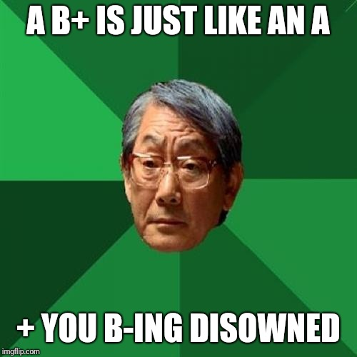 High Expectations Asian Father | A B+ IS JUST LIKE AN A + YOU B-ING DISOWNED | image tagged in memes,high expectations asian father,a,b | made w/ Imgflip meme maker