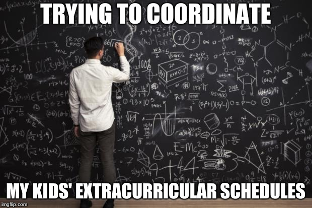 Math | TRYING TO COORDINATE MY KIDS' EXTRACURRICULAR SCHEDULES | image tagged in math | made w/ Imgflip meme maker