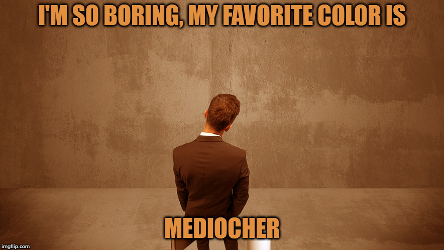 Anybody got some paint I can watch dry? | I'M SO BORING, MY FAVORITE COLOR IS MEDIOCHER | image tagged in memes,boring,puns,mediocre | made w/ Imgflip meme maker