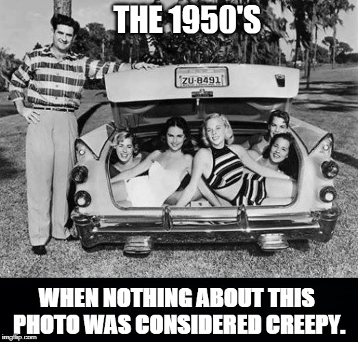 The Good Old Days | image tagged in 1950s,car,girls,trunk,dude | made w/ Imgflip meme maker