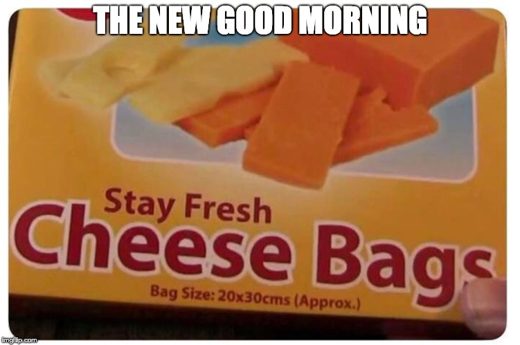 The new good morning | THE NEW GOOD MORNING | image tagged in good,morning,good morning,cheese,bag,bags | made w/ Imgflip meme maker