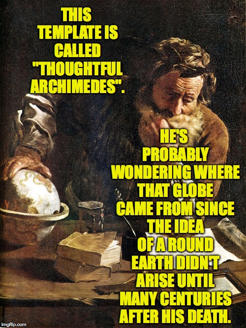 "And this is just one of many ancient mysteries that remain unresolved today! | THIS TEMPLATE IS CALLED ""THOUGHTFUL ARCHIMEDES"". HE'S PROBABLY WONDERING WHERE THAT GLOBE CAME FROM SINCE THE IDEA OF A ROUND EARTH DIDN'T A 