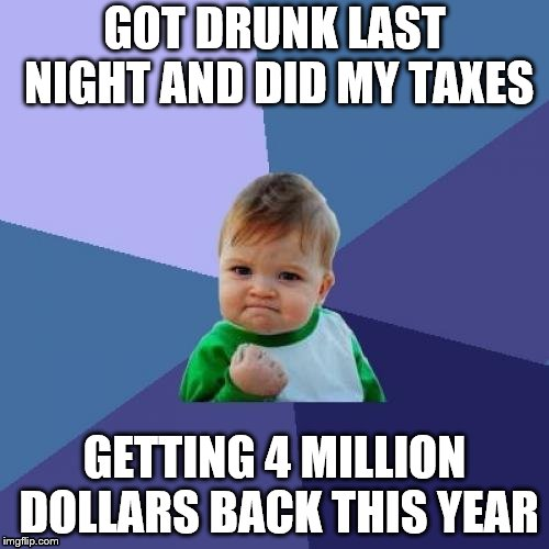 Success Kid | GOT DRUNK LAST NIGHT AND DID MY TAXES GETTING 4 MILLION DOLLARS BACK THIS YEAR | image tagged in memes,success kid | made w/ Imgflip meme maker