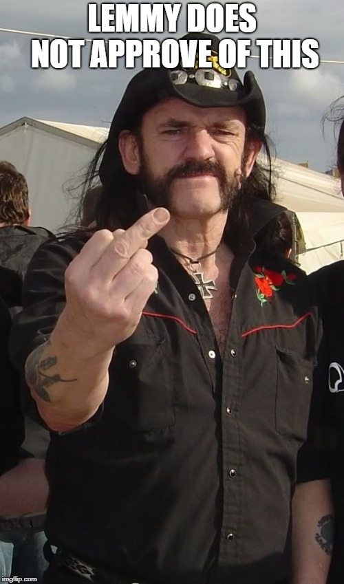 LEMMY DOES NOT APPROVE OF THIS | image tagged in lemmy | made w/ Imgflip meme maker