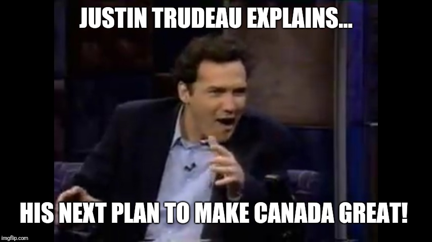 JUSTIN TRUDEAU EXPLAINS... HIS NEXT PLAN TO MAKE CANADA GREAT! | image tagged in norm macdonald | made w/ Imgflip meme maker