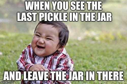 Evil Toddler Meme | WHEN YOU SEE THE LAST PICKLE IN THE JAR AND LEAVE THE JAR IN THERE | image tagged in memes,evil toddler | made w/ Imgflip meme maker