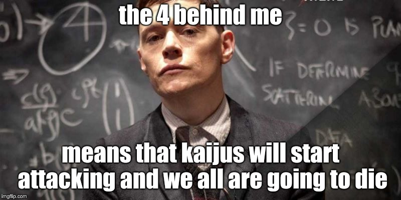 Pacific Rim Hermann |  the 4 behind me; means that kaijus will start attacking and we all are going to die | image tagged in pacific rim hermann | made w/ Imgflip meme maker
