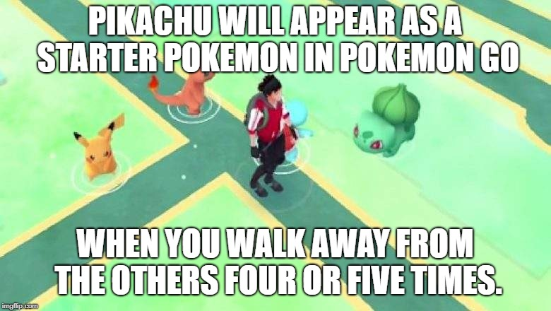 PIKACHU WILL APPEAR AS A STARTER POKEMON IN POKEMON GO WHEN YOU WALK AWAY FROM THE OTHERS FOUR OR FIVE TIMES. | made w/ Imgflip meme maker