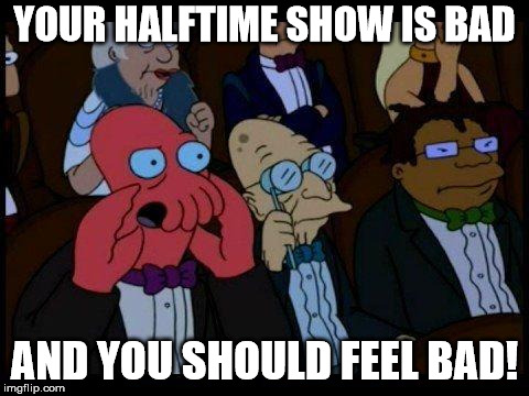 You Should Feel Bad Zoidberg |  YOUR HALFTIME SHOW IS BAD; AND YOU SHOULD FEEL BAD! | image tagged in memes,you should feel bad zoidberg | made w/ Imgflip meme maker