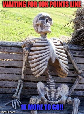 Waiting Skeleton Meme | WAITING FOR 10K POINTS LIKE 1K MORE TO GO!! | image tagged in memes,waiting skeleton | made w/ Imgflip meme maker