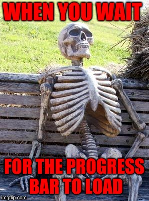 Waiting Skeleton | WHEN YOU WAIT FOR THE PROGRESS BAR TO LOAD | image tagged in memes,waiting skeleton | made w/ Imgflip meme maker