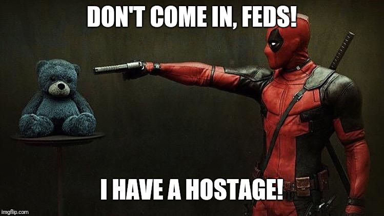 Deadpool hostage  | DON'T COME IN, FEDS! I HAVE A HOSTAGE! | image tagged in deadpool hostage | made w/ Imgflip meme maker