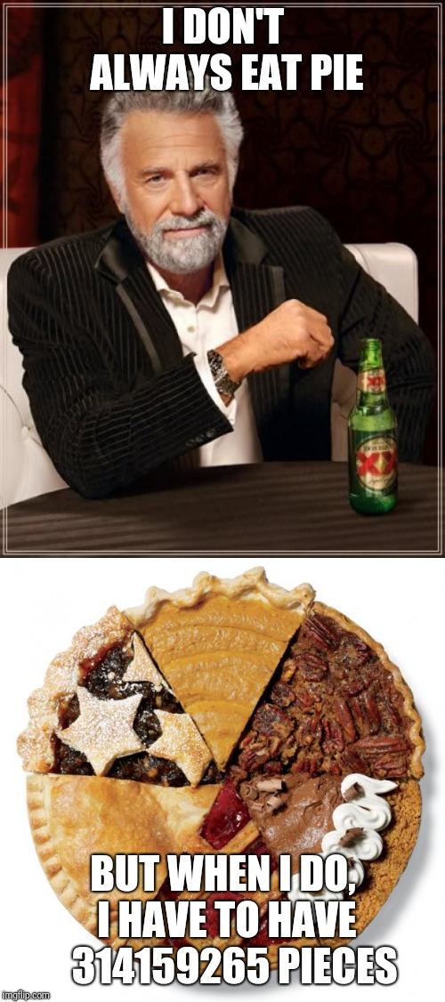 I DON'T ALWAYS EAT PIE BUT WHEN I DO, I HAVE TO HAVE   314159265 PIECES | image tagged in memes,the most interesting man in the world,infinite pie | made w/ Imgflip meme maker