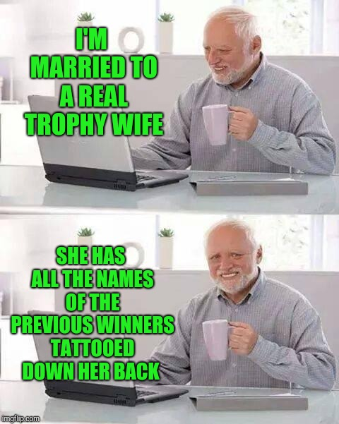 Hide the Pain Harold Meme | I'M MARRIED TO A REAL TROPHY WIFE SHE HAS ALL THE NAMES OF THE PREVIOUS WINNERS TATTOOED DOWN HER BACK | image tagged in memes,hide the pain harold,jbmemegeek,trophy wife | made w/ Imgflip meme maker