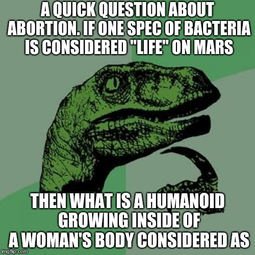 "Philosoraptor | A QUICK QUESTION ABOUT ABORTION. IF ONE SPEC OF BACTERIA IS CONSIDERED ""LIFE"" ON MARS THEN WHAT IS A HUMANOID GROWING INSIDE OF A WOMAN'S BO 