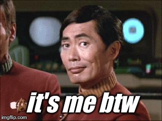 Sulu Oh My | it's me btw | image tagged in sulu oh my | made w/ Imgflip meme maker