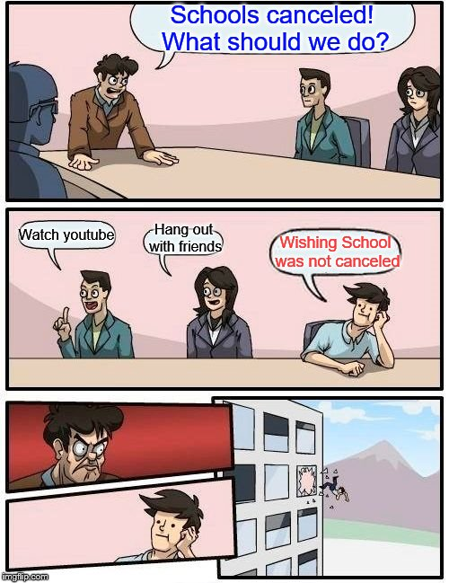 Boardroom Meeting Suggestion | Schools canceled! What should we do? Watch youtube Hang out with friends Wishing School was not canceled | image tagged in memes,boardroom meeting suggestion,snow day,snow,school | made w/ Imgflip meme maker