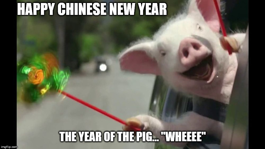 "HAPPY CHINESE NEW YEAR THE YEAR OF THE PIG... ""WHEEEE"" 