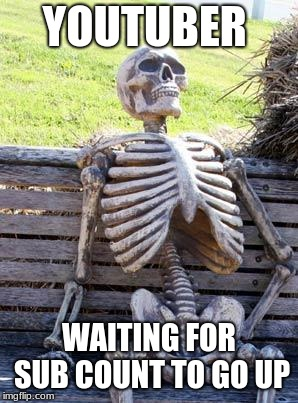 Waiting Skeleton Meme | YOUTUBER WAITING FOR SUB COUNT TO GO UP | image tagged in memes,waiting skeleton | made w/ Imgflip meme maker