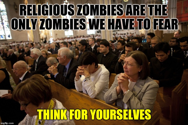 RELIGIOUS ZOMBIES ARE THE ONLY ZOMBIES WE HAVE TO FEAR THINK FOR YOURSELVES | image tagged in slaves to religion | made w/ Imgflip meme maker