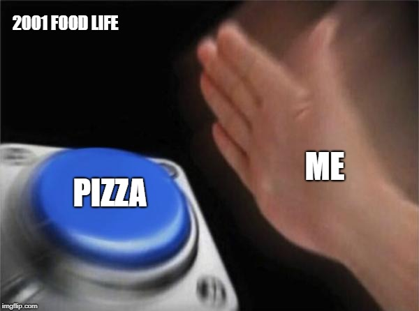Blank Nut Button Meme | ME PIZZA 2001 FOOD LIFE | image tagged in memes,blank nut button | made w/ Imgflip meme maker