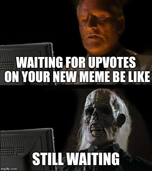 Ill Just Wait Here Meme | WAITING FOR UPVOTES ON YOUR NEW MEME BE LIKE STILL WAITING | image tagged in memes,ill just wait here | made w/ Imgflip meme maker