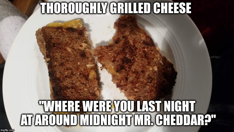 "Cheesy Dad joke | THOROUGHLY GRILLED CHEESE ""WHERE WERE YOU LAST NIGHT AT AROUND MIDNIGHT MR. CHEDDAR?"" 