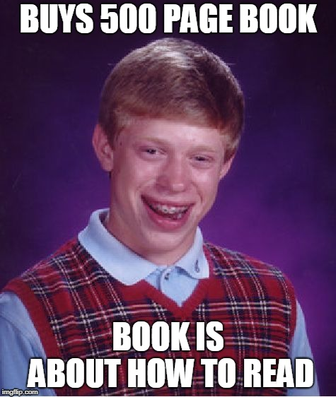 Brian The Genius | BUYS 500 PAGE BOOK BOOK IS ABOUT HOW TO READ | image tagged in memes,bad luck brian | made w/ Imgflip meme maker