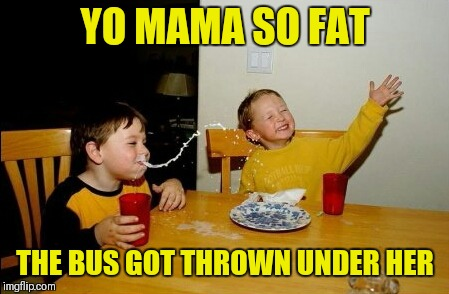 Yo Mamas So Fat | YO MAMA SO FAT THE BUS GOT THROWN UNDER HER | image tagged in memes,yo mamas so fat,thrown under the bus,funny,bus,school bus | made w/ Imgflip meme maker