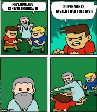 Superman VS The Flash | KIDS, VIOLENCE IS NEVER THE ANSWER SUPERMAN IS FASTER THAN THE FLASH | image tagged in superman,vs,the flash | made w/ Imgflip meme maker