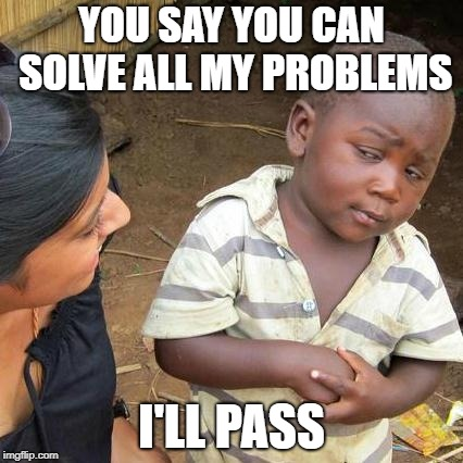 Third World Skeptical Kid Meme | YOU SAY YOU CAN SOLVE ALL MY PROBLEMS I'LL PASS | image tagged in memes,third world skeptical kid | made w/ Imgflip meme maker