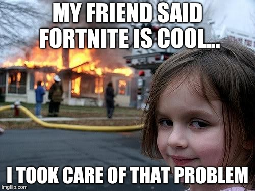 fire girl | MY FRIEND SAID FORTNITE IS COOL... I TOOK CARE OF THAT PROBLEM | image tagged in fire girl | made w/ Imgflip meme maker