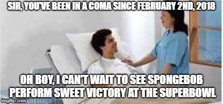 Poor guy |  SIR, YOU'VE BEEN IN A COMA SINCE FEBRUARY 2ND, 2018; OH BOY, I CAN'T WAIT TO SEE SPONGEBOB PERFORM SWEET VICTORY AT THE SUPERBOWL | image tagged in sir you've been in a coma,memes,funny,superbowl,spongebob,sweet victory | made w/ Imgflip meme maker