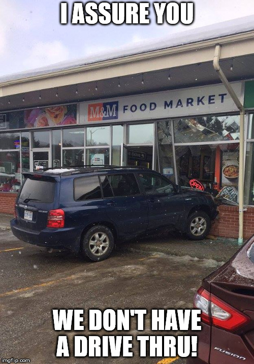 M&M Food Market in Muskoka now has a Drive-Thru Window  | I ASSURE YOU WE DON'T HAVE A DRIVE THRU! | image tagged in drive-thru,mm food market,muskoka,ontario,crash,car | made w/ Imgflip meme maker