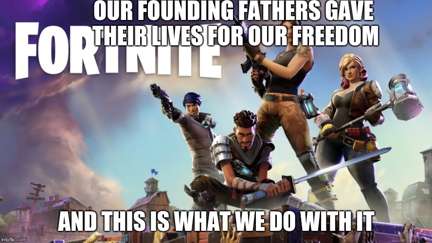Nobody does anything productive anymore | OUR FOUNDING FATHERS GAVE THEIR LIVES FOR OUR FREEDOM AND THIS IS WHAT WE DO WITH IT | image tagged in fortnite | made w/ Imgflip meme maker