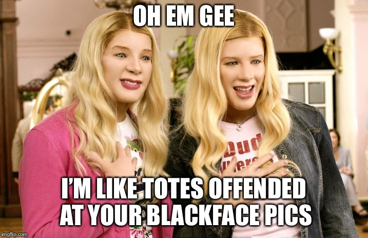 Hypocrisy in white face |  OH EM GEE; I'M LIKE TOTES OFFENDED AT YOUR BLACKFACE PICS | image tagged in political meme,black lives matter,white chicks,racism,republicans,democrat | made w/ Imgflip meme maker