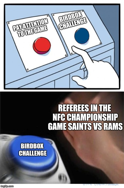 two buttons 1 blue | PAY ATTENTION TO THE GAME BIRDBOX CHALLENGE BIRDBOX CHALLENGE REFEREES IN THE NFC CHAMPIONSHIP GAME SAINTS VS RAMS | image tagged in two buttons 1 blue | made w/ Imgflip meme maker